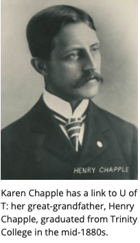 Karen Chapple has a link to U of T: her great-grandfather, Henry Chapple, graduated from Trinity College in the mid-1880s.